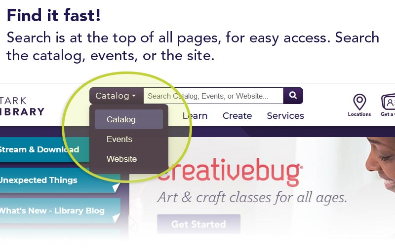 Find it fast! Search is at the top of all pages, for easy access. Search the catalog, events, or the site.